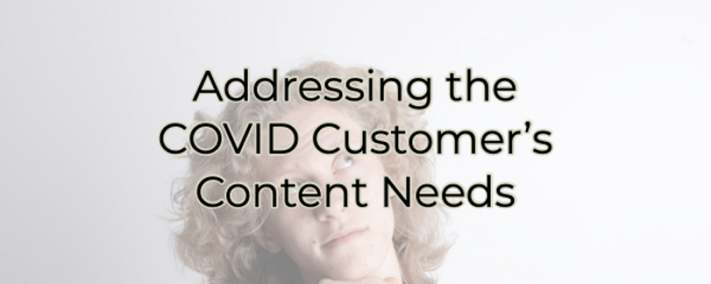 Addressing the COVID Customer's Content Needs: yes, they've changed and you should too