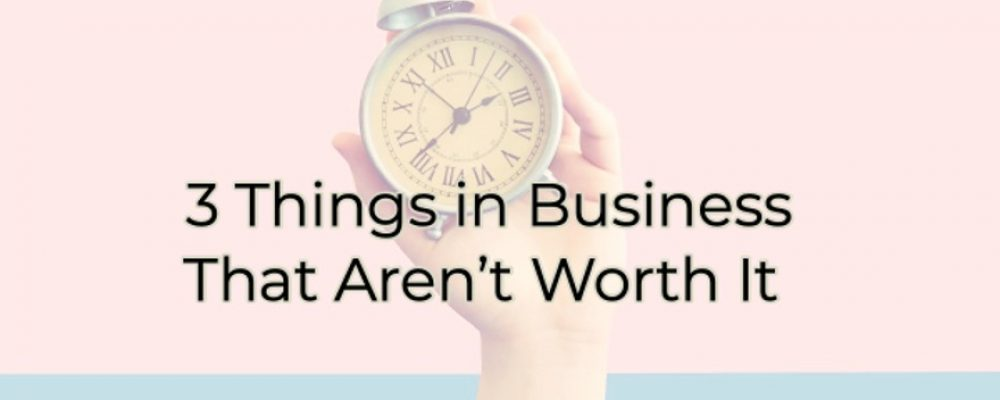 3 Things in Business That Aren't Worth It