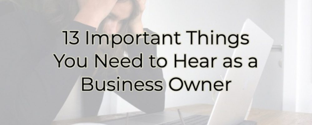 13 Important Things You Need to Hear as a Business Owner